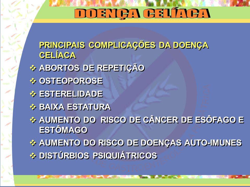 PRINCIPAIS COMPLICAÇÕES DA DOENÇA CELÍACA ABORTOS DE REPETIÇÃO OSTEOPOROSE ESTERELIDADE BAIXA ESTATURA AUMENTO DO RISCO DE CÂNCER DE ESÔFAGO E ESTÔMAG