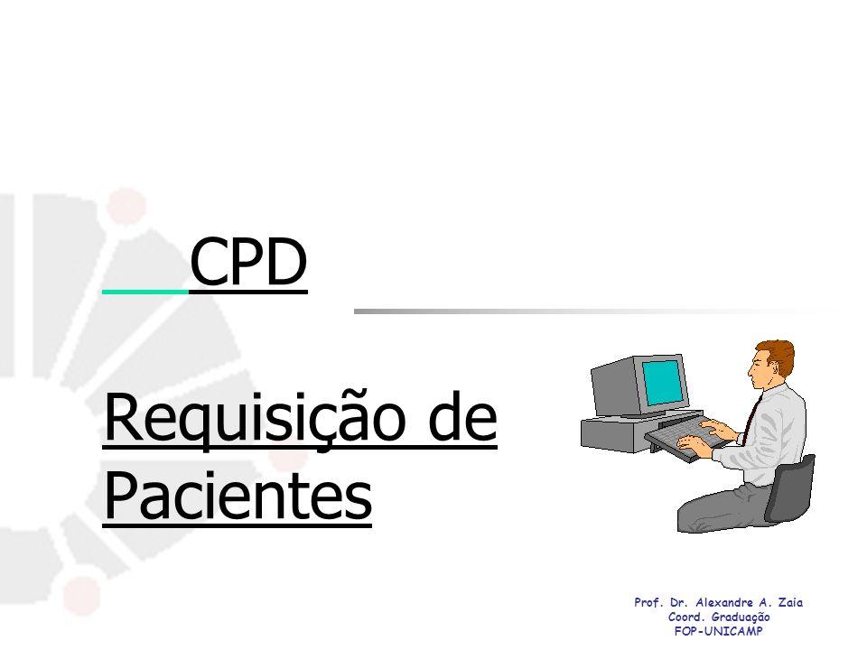 CPD Requisição de Pacientes Prof. Dr. Alexandre A. Zaia Coord. Graduação FOP-UNICAMP