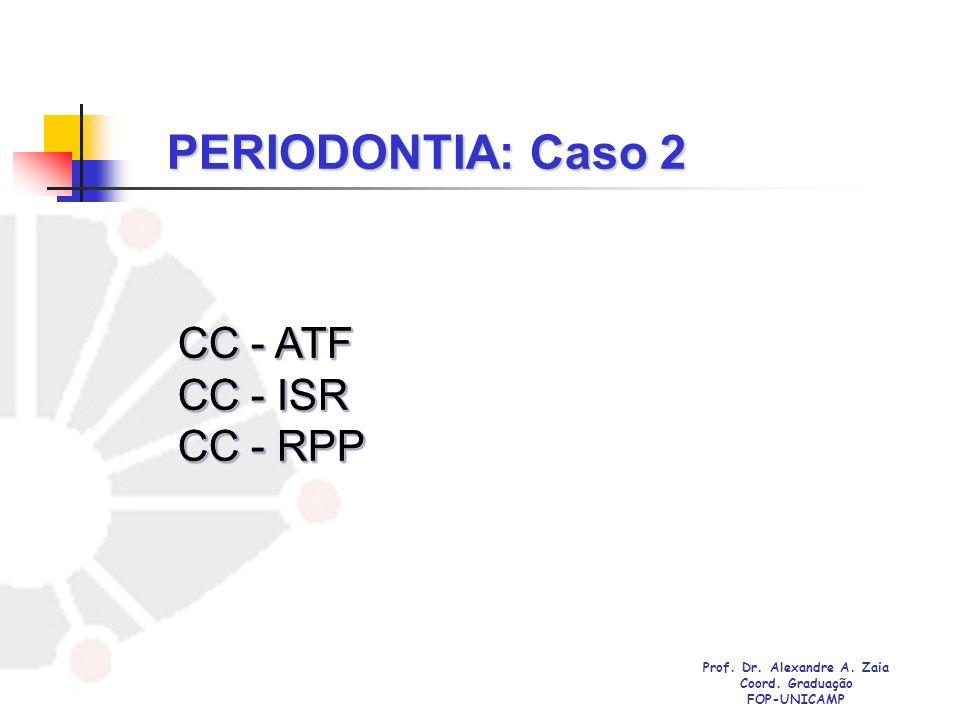 PERIODONTIA: Caso 2 CC - ATF CC - ISR CC - RPP CC - ATF CC - ISR CC - RPP Prof. Dr. Alexandre A. Zaia Coord. Graduação FOP-UNICAMP
