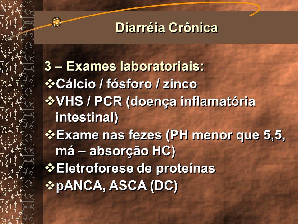 3 – Exames laboratoriais: Clinetest (má – absorção HC) Sangue oculto e leucócitos (colite / tumores Parasitológico Elisa fecal (antígeno específico de giárdia) 3 – Exames laboratoriais: Clinetest (má – absorção HC) Sangue oculto e leucócitos (colite / tumores Parasitológico Elisa fecal (antígeno específico de giárdia) Diarréia Crônica