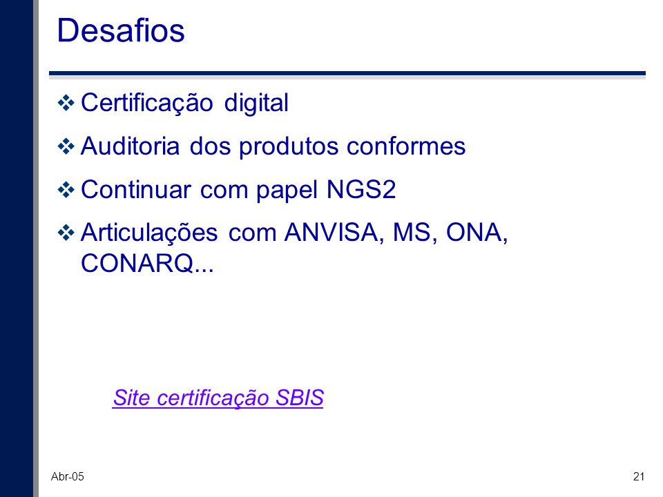 21 Abr-05 Desafios Certificação digital Auditoria dos produtos conformes Continuar com papel NGS2 Articulações com ANVISA, MS, ONA, CONARQ... Site cer