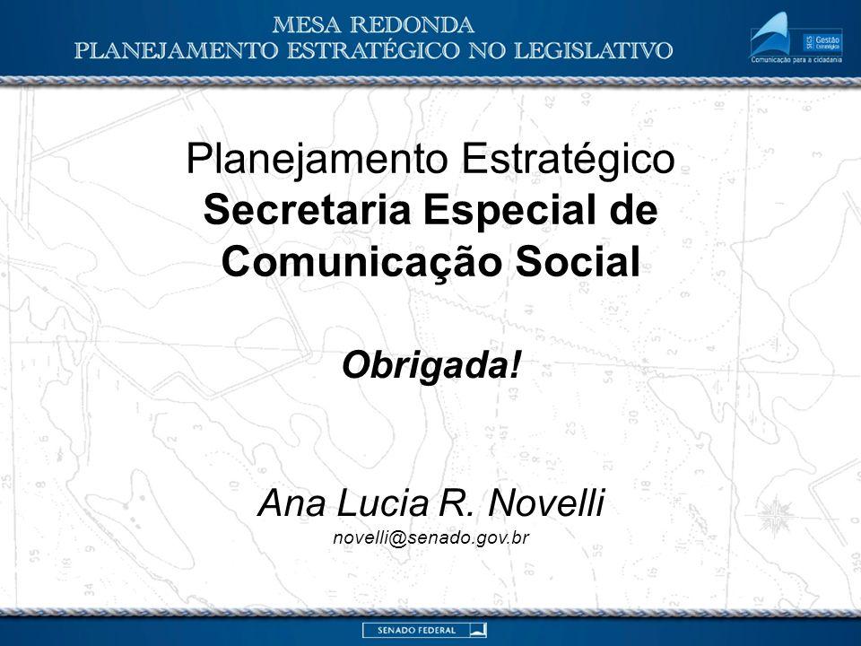 Planejamento Estratégico Secretaria Especial de Comunicação Social Obrigada! Ana Lucia R. Novelli novelli@senado.gov.br