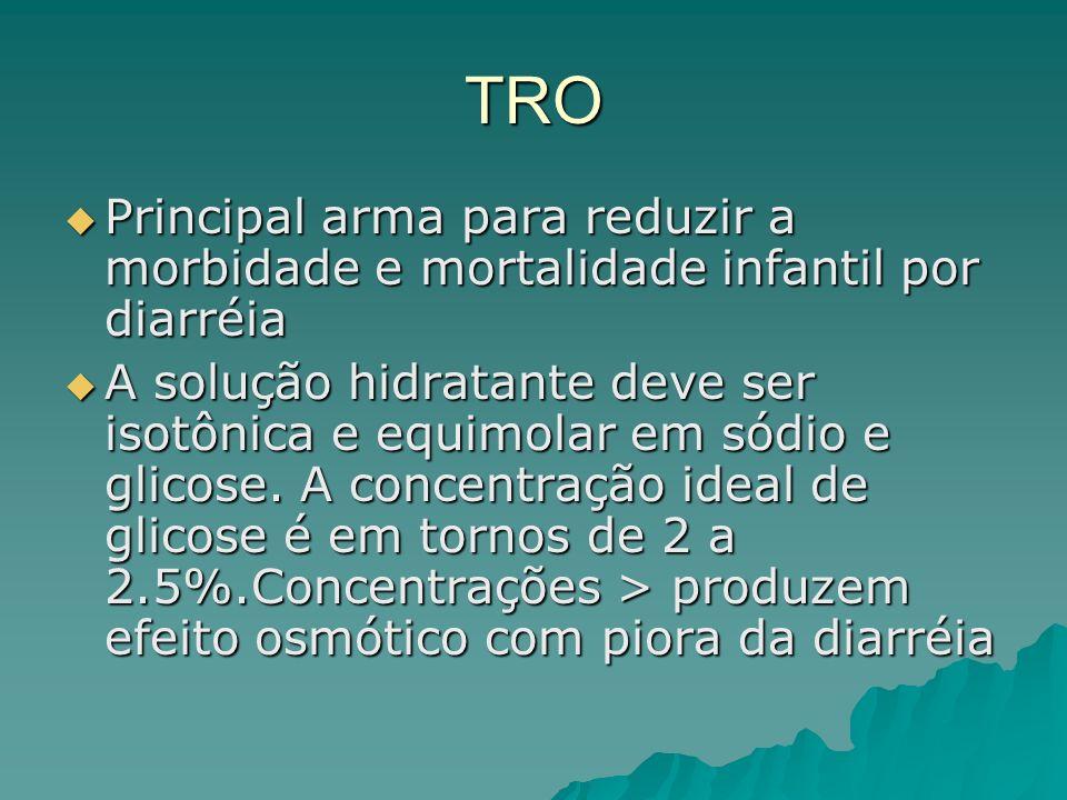 TRO Principal arma para reduzir a morbidade e mortalidade infantil por diarréia Principal arma para reduzir a morbidade e mortalidade infantil por diarréia A solução hidratante deve ser isotônica e equimolar em sódio e glicose.
