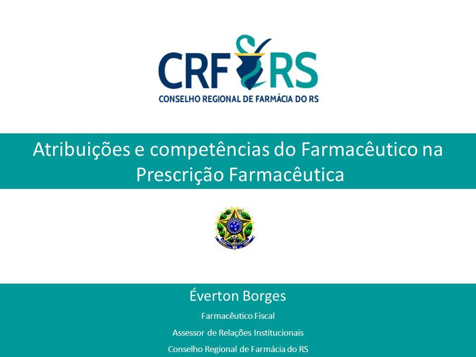 Atribuições e competências do Farmacêutico na Prescrição Farmacêutica Éverton Borges Farmacêutico Fiscal Assessor de Relações Institucionais Conselho