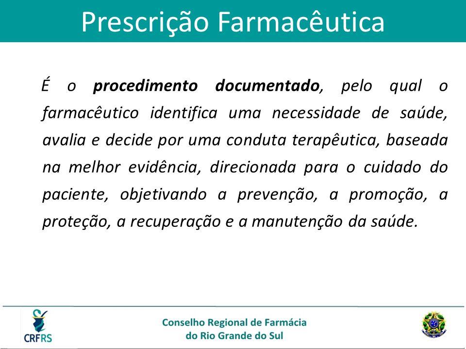Prescrição Farmacêutica É o procedimento documentado, pelo qual o farmacêutico identifica uma necessidade de saúde, avalia e decide por uma conduta te