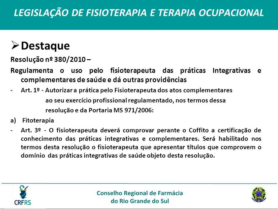 LEGISLAÇÃO DE FISIOTERAPIA E TERAPIA OCUPACIONAL Destaque Resolução nº 380/2010 – Regulamenta o uso pelo fisioterapeuta das práticas Integrativas e co