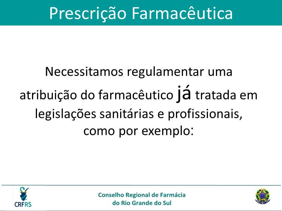 Prescrição Farmacêutica Necessitamos regulamentar uma atribuição do farmacêutico já tratada em legislações sanitárias e profissionais, como por exempl