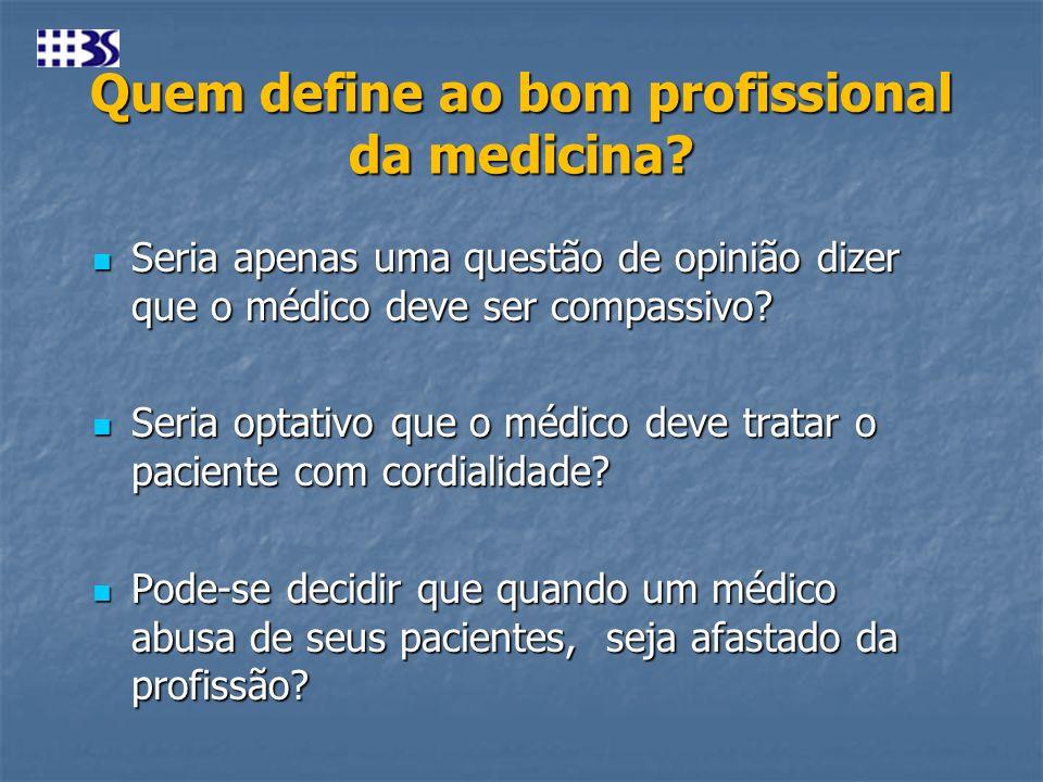 Quem define ao bom profissional da medicina? Seria apenas uma questão de opinião dizer que o médico deve ser compassivo? Seria apenas uma questão de o