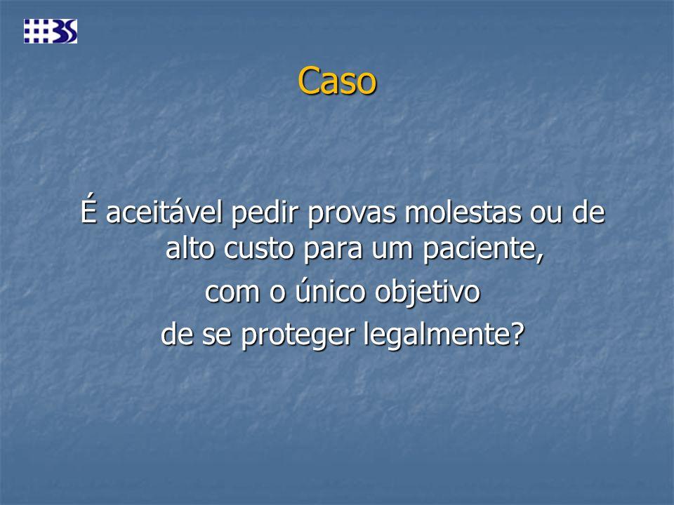 Caso É aceitável pedir provas molestas ou de alto custo para um paciente, com o único objetivo de se proteger legalmente?