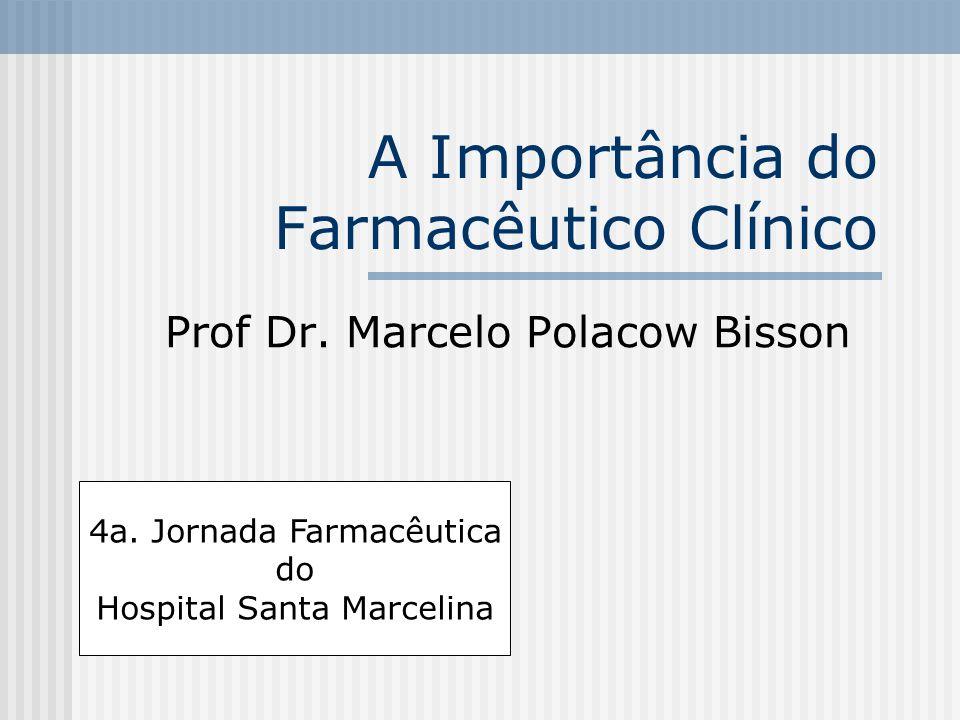 A Importância do Farmacêutico Clínico Prof Dr. Marcelo Polacow Bisson 4a. Jornada Farmacêutica do Hospital Santa Marcelina