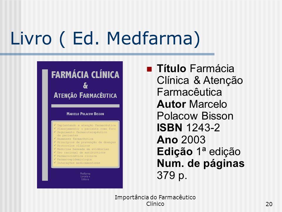 Importância do Farmacêutico Clínico20 Livro ( Ed. Medfarma) Título Farmácia Clínica & Atenção Farmacêutica Autor Marcelo Polacow Bisson ISBN 1243-2 An