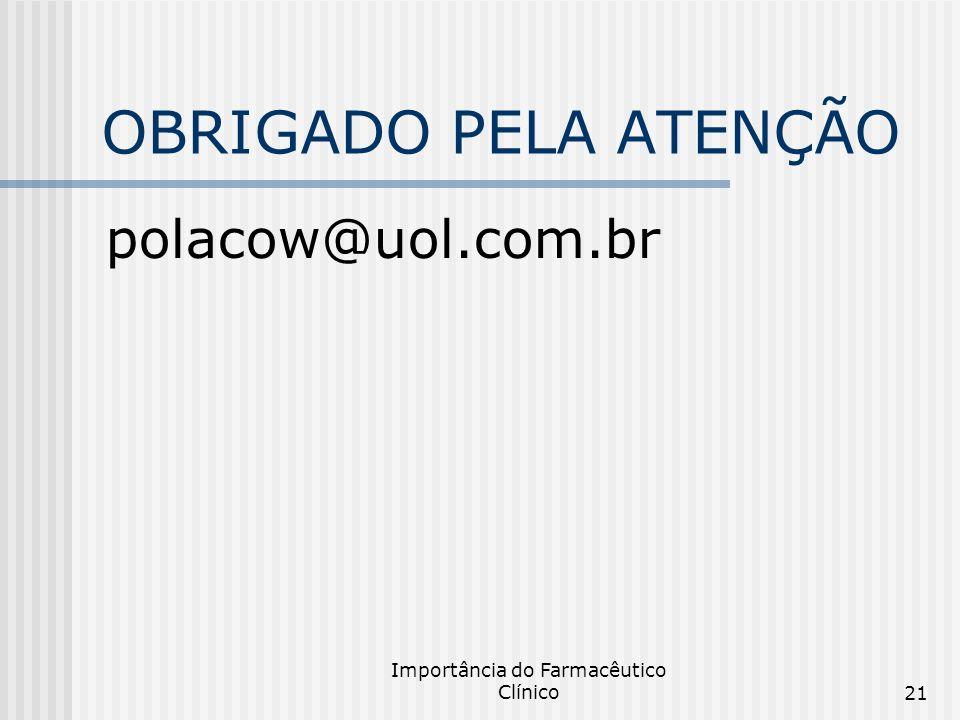 Importância do Farmacêutico Clínico21 OBRIGADO PELA ATENÇÃO polacow@uol.com.br