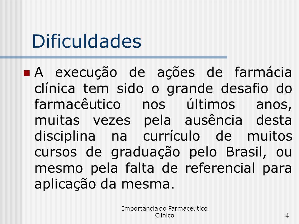 Importância do Farmacêutico Clínico4 Dificuldades A execução de ações de farmácia clínica tem sido o grande desafio do farmacêutico nos últimos anos,