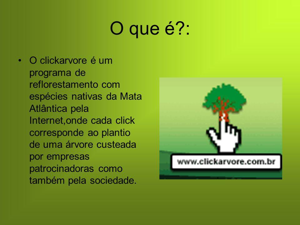 O que é?: O clickarvore é um programa de reflorestamento com espécies nativas da Mata Atlântica pela Internet,onde cada click corresponde ao plantio de uma árvore custeada por empresas patrocinadoras como também pela sociedade.