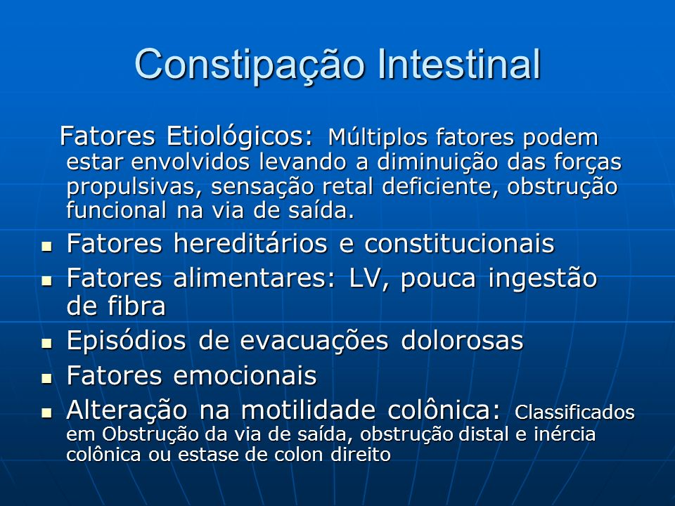 Constipação Intestinal Fatores Etiológicos: Múltiplos fatores podem estar envolvidos levando a diminuição das forças propulsivas, sensação retal defic