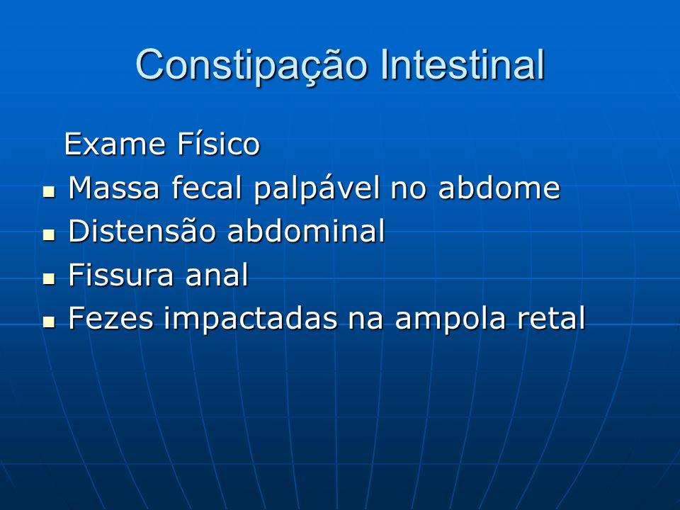 Constipação Intestinal Exame Físico Exame Físico Massa fecal palpável no abdome Massa fecal palpável no abdome Distensão abdominal Distensão abdominal