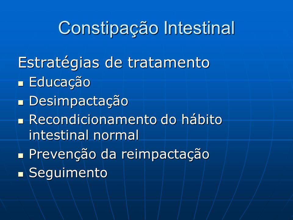 Constipação Intestinal Estratégias de tratamento Educação Educação Desimpactação Desimpactação Recondicionamento do hábito intestinal normal Recondici