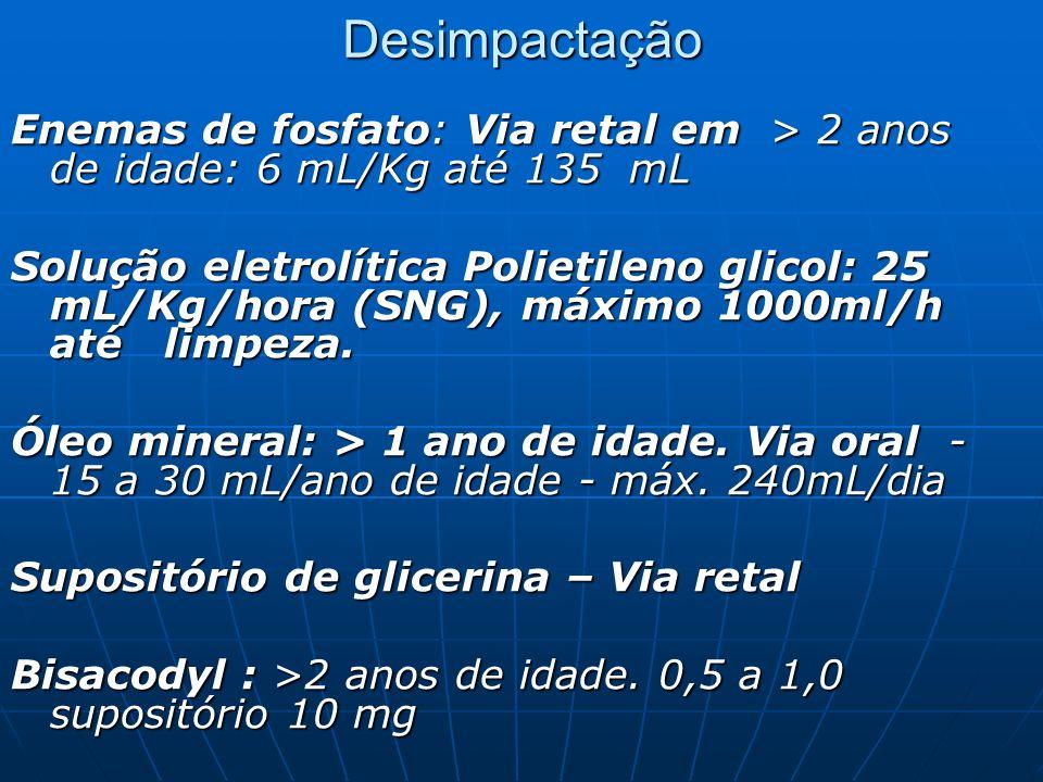 Desimpactação Enemas de fosfato: Via retal em > 2 anos de idade: 6 mL/Kg até 135 mL Solução eletrolítica Polietileno glicol: 25 mL/Kg/hora (SNG), máxi