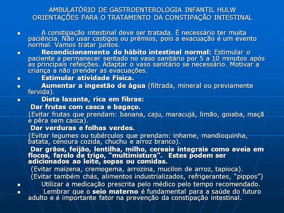 AMBULATÓRIO DE GASTROENTEROLOGIA INFANTIL HULW ORIENTAÇÕES PARA O TRATAMENTO DA CONSTIPAÇÃO INTESTINAL A constipação intestinal deve ser tratada. É ne