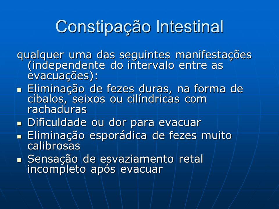 Constipação Intestinal qualquer uma das seguintes manifestações (independente do intervalo entre as evacuações): Eliminação de fezes duras, na forma d