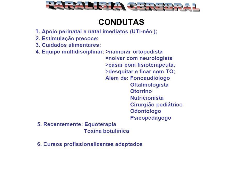 CONDUTAS 1. Apoio perinatal e natal imediatos (UTI-néo ); 2. Estimulação precoce; 3. Cuidados alimentares; 4. Equipe multidisciplinar: >namorar ortope