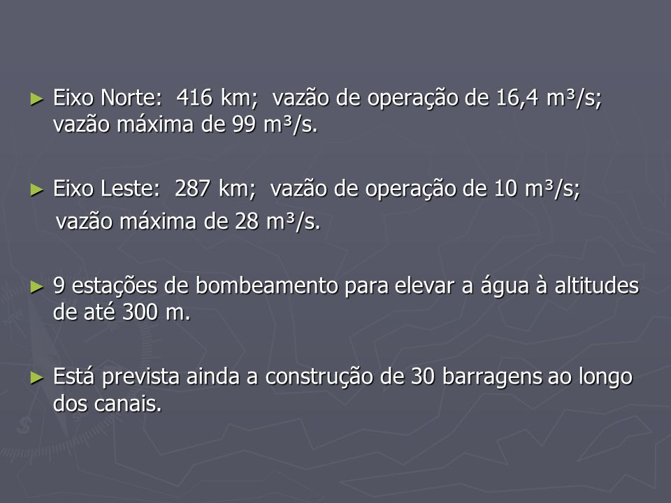 Eixo Norte: 416 km; vazão de operação de 16,4 m³/s; vazão máxima de 99 m³/s. Eixo Norte: 416 km; vazão de operação de 16,4 m³/s; vazão máxima de 99 m³