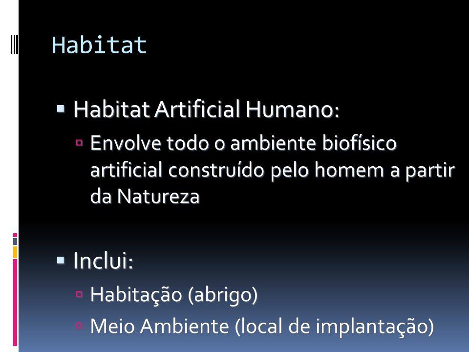 Habitat Habitat Artificial Humano: Habitat Artificial Humano: Envolve todo o ambiente biofísico artificial construído pelo homem a partir da Natureza