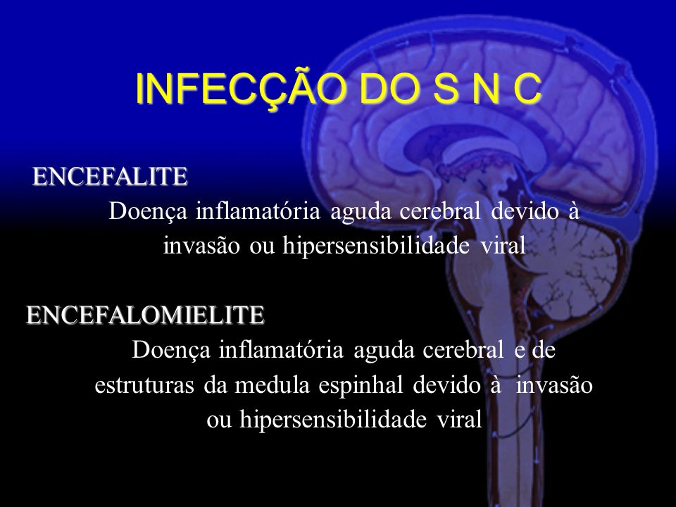 INFECÇÃO DO S N C ENCEFALITE Doença inflamatória aguda cerebral devido à invasão ou hipersensibilidade viralENCEFALOMIELITE Doença inflamatória aguda cerebral e de estruturas da medula espinhal devido à invasão ou hipersensibilidade viral