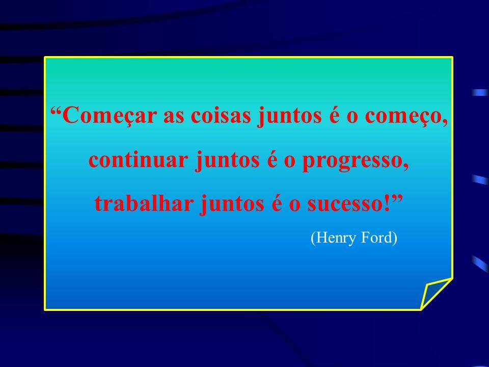 Começar as coisas juntos é o começo, continuar juntos é o progresso, trabalhar juntos é o sucesso! (Henry Ford)