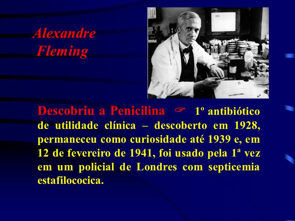 Alexandre Fleming Descobriu a Penicilina 1º antibiótico de utilidade clínica – descoberto em 1928, permaneceu como curiosidade até 1939 e, em 12 de fe