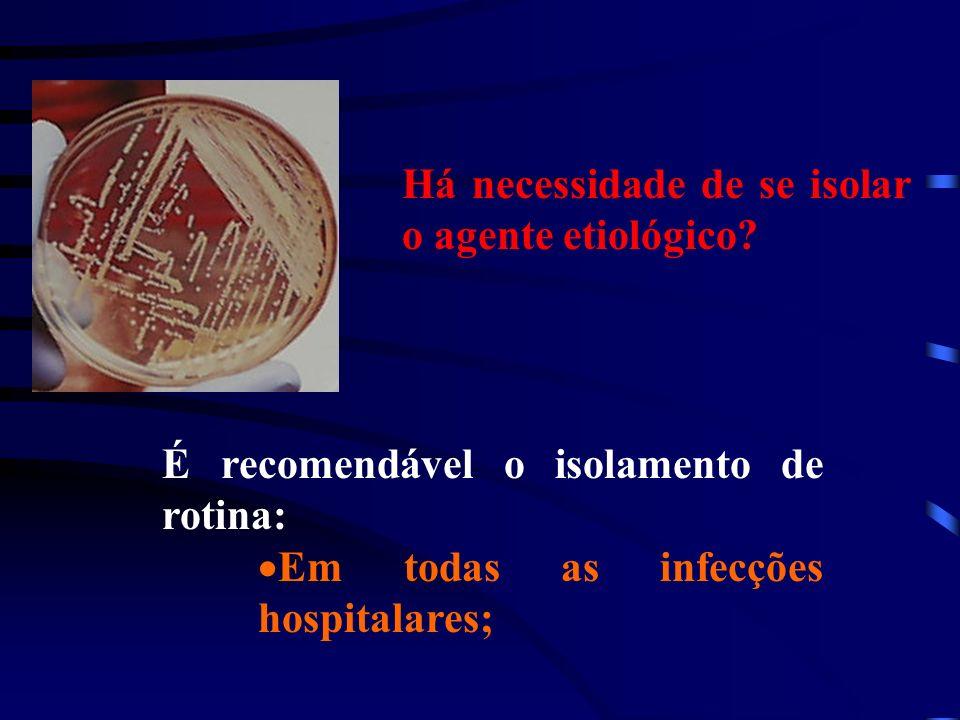 Há necessidade de se isolar o agente etiológico? É recomendável o isolamento de rotina: Em todas as infecções hospitalares;