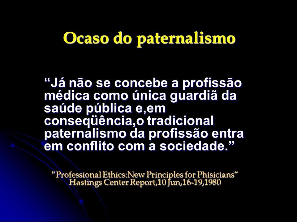 Ocaso do paternalismo Já não se concebe a profissão médica como única guardiã da saúde pública e,em conseqüência,o tradicional paternalismo da profiss