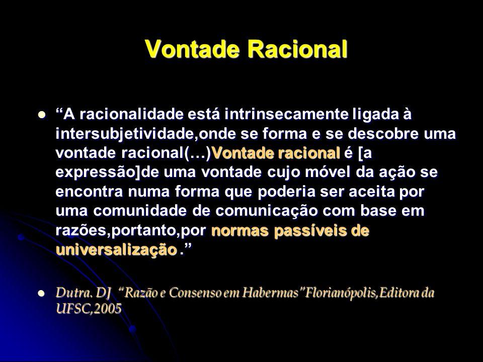 Vontade Racional A racionalidade está intrinsecamente ligada à intersubjetividade,onde se forma e se descobre uma vontade racional(…)Vontade racional
