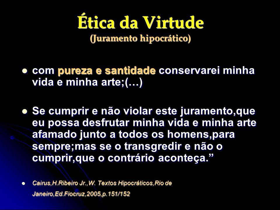 Ética da Virtude (Juramento hipocrático) com pureza e santidade conservarei minha vida e minha arte;(…) com pureza e santidade conservarei minha vida