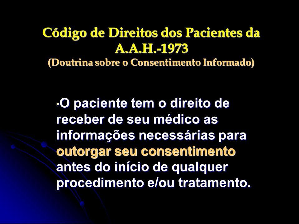 Código de Direitos dos Pacientes da A.A.H.-1973 (Doutrina sobre o Consentimento Informado) O paciente tem o direito de receber de seu médico as inform