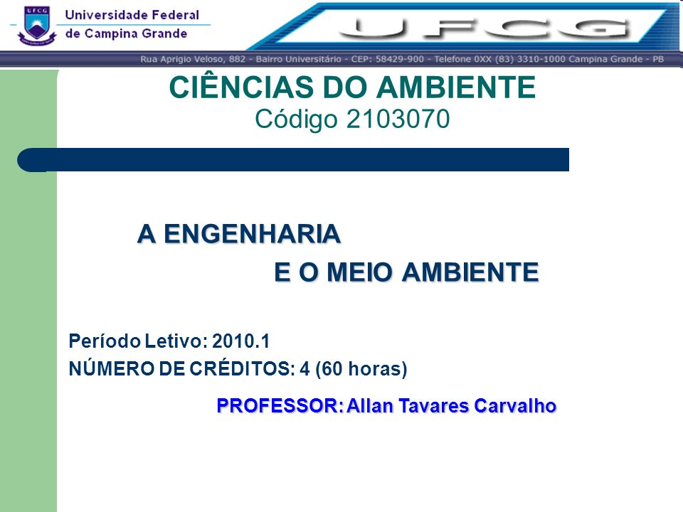 CIÊNCIAS DO AMBIENTE Código 2103070 A ENGENHARIA E O MEIO AMBIENTE Período Letivo: 2010.1 NÚMERO DE CRÉDITOS: 4 (60 horas) PROFESSOR: Allan Tavares Ca