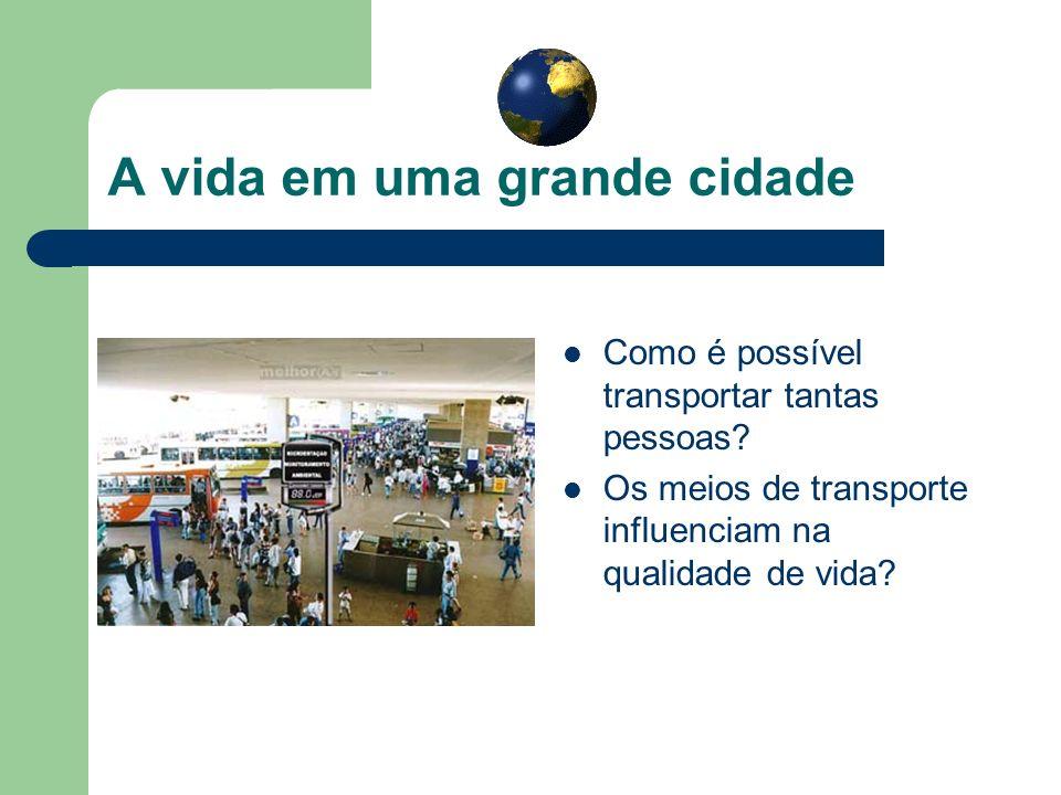 A vida em uma grande cidade Como é possível transportar tantas pessoas? Os meios de transporte influenciam na qualidade de vida?
