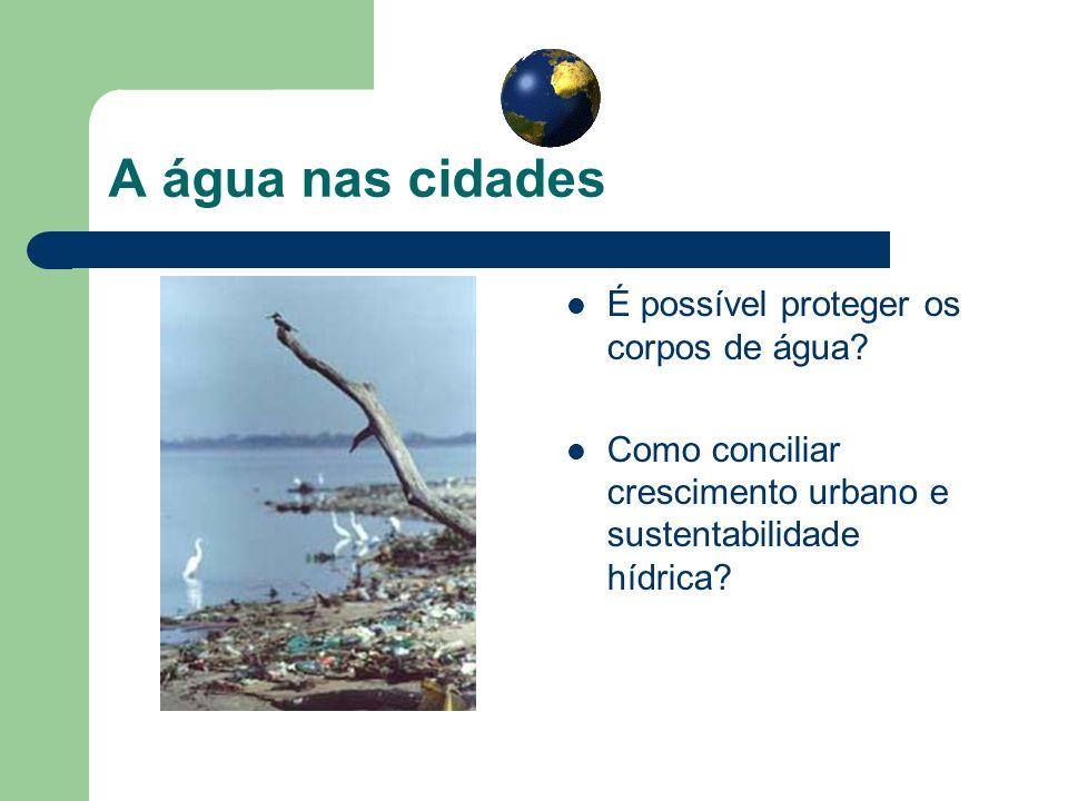 A água nas cidades É possível proteger os corpos de água? Como conciliar crescimento urbano e sustentabilidade hídrica?