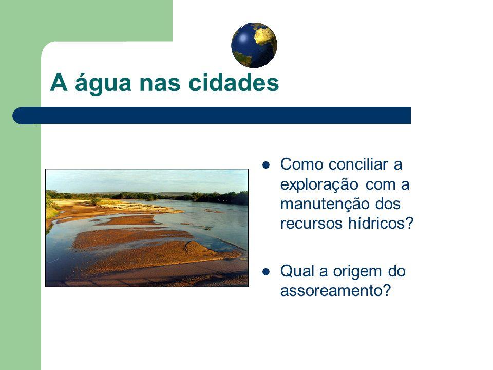 A água nas cidades Como conciliar a exploração com a manutenção dos recursos hídricos? Qual a origem do assoreamento?