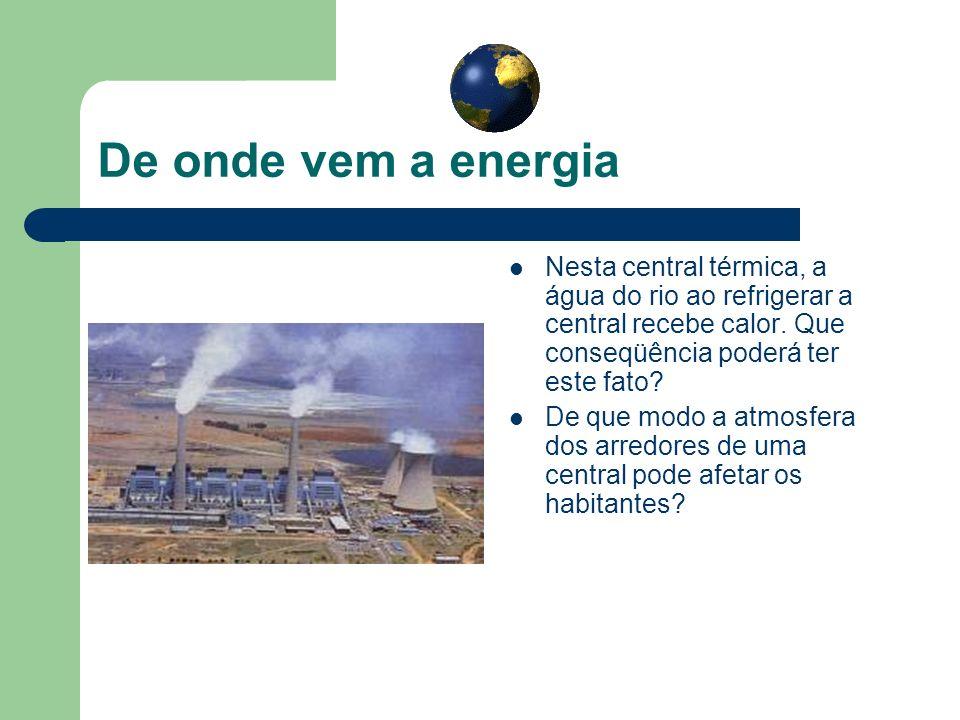 De onde vem a energia Nesta central térmica, a água do rio ao refrigerar a central recebe calor. Que conseqüência poderá ter este fato? De que modo a