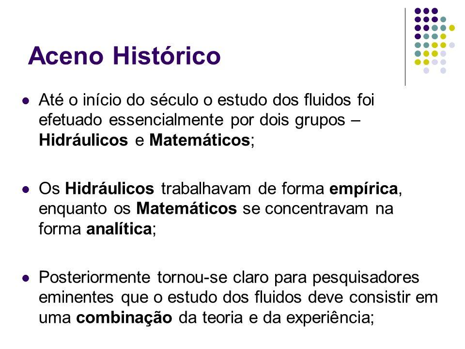Aceno Histórico Até o início do século o estudo dos fluidos foi efetuado essencialmente por dois grupos – Hidráulicos e Matemáticos; Os Hidráulicos tr