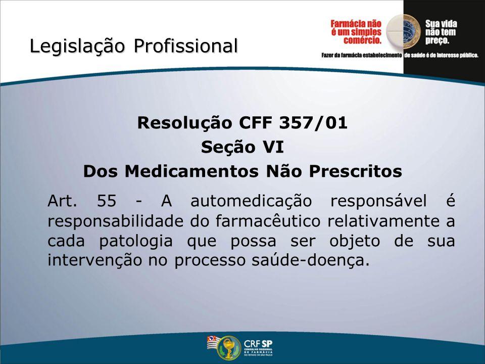 Legislação Profissional Resolução CFF 357/01 Seção VI Dos Medicamentos Não Prescritos Art. 55 - A automedicação responsável é responsabilidade do farm