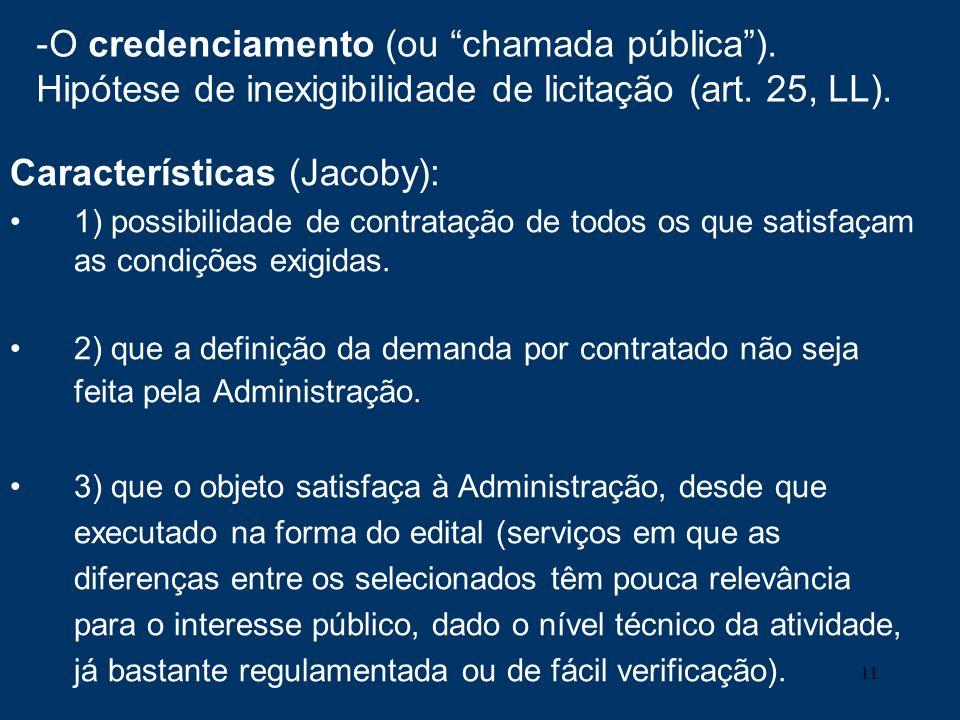 11 -O credenciamento (ou chamada pública). Hipótese de inexigibilidade de licitação (art. 25, LL). Características (Jacoby): 1) possibilidade de contr