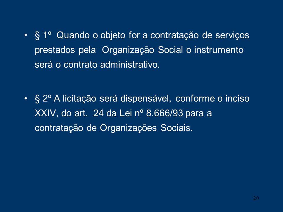 20 § 1º Quando o objeto for a contratação de serviços prestados pela Organização Social o instrumento será o contrato administrativo. § 2º A licitação