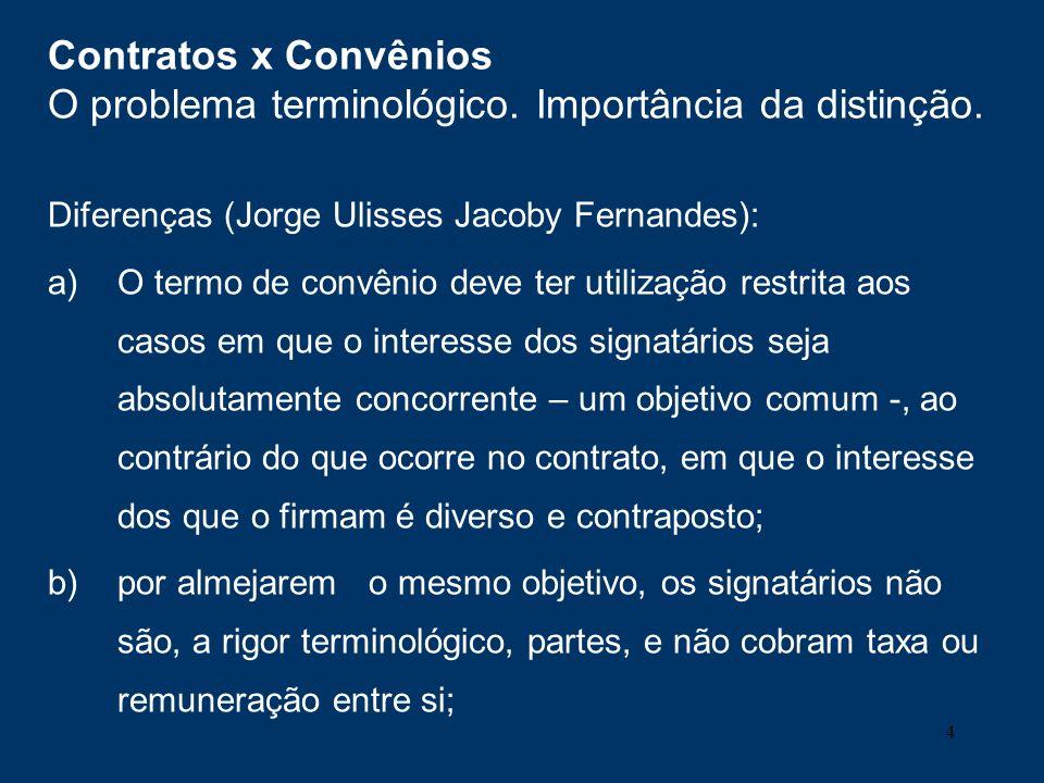 4 Contratos x Convênios O problema terminológico. Importância da distinção. Diferenças (Jorge Ulisses Jacoby Fernandes): a)O termo de convênio deve te