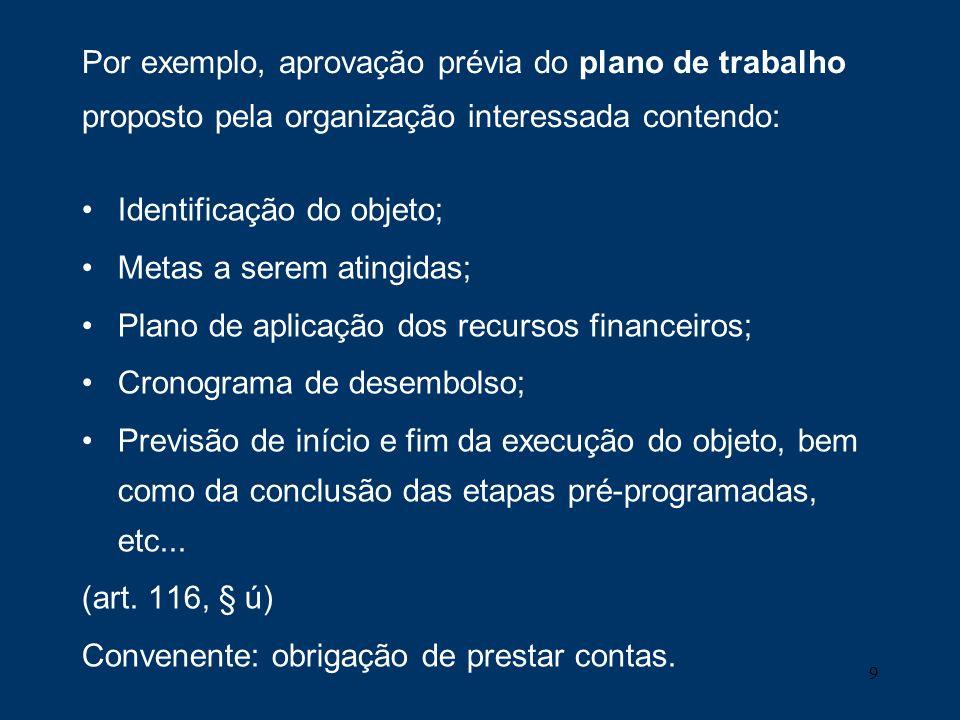 9 Por exemplo, aprovação prévia do plano de trabalho proposto pela organização interessada contendo: Identificação do objeto; Metas a serem atingidas;