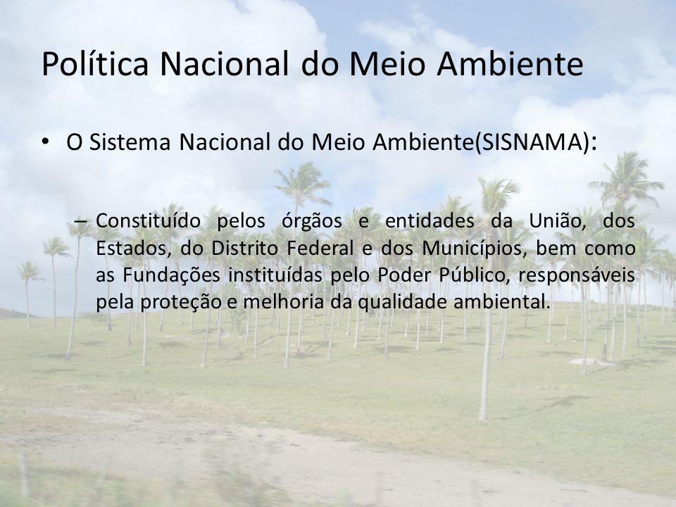 Política Nacional do Meio Ambiente O Sistema Nacional do Meio Ambiente(SISNAMA) : – Constituído pelos órgãos e entidades da União, dos Estados, do Dis