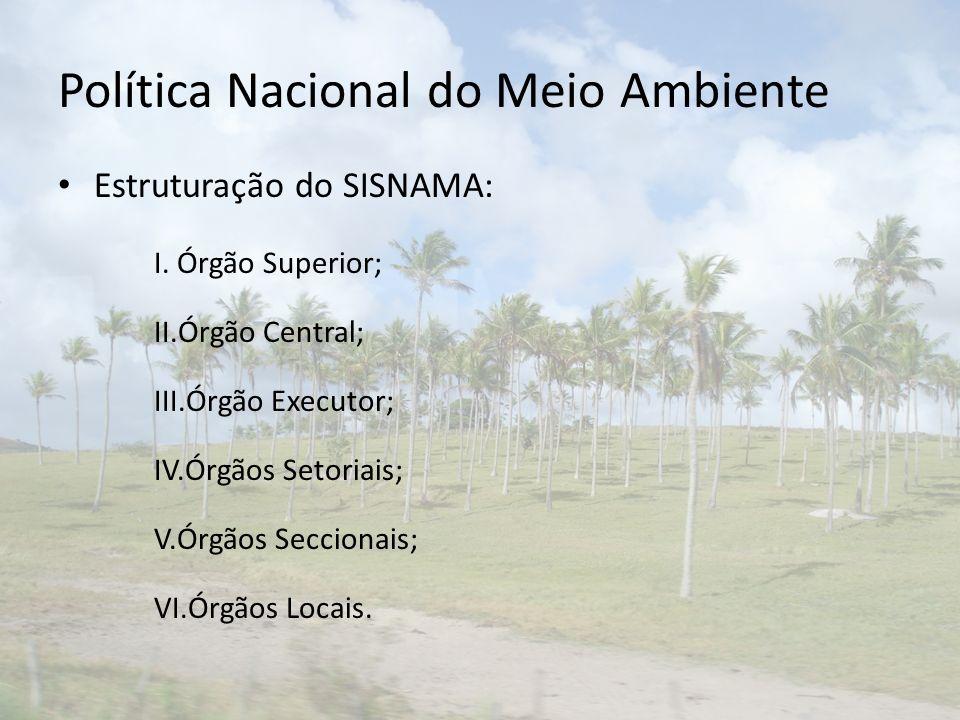 Política Nacional do Meio Ambiente Estruturação do SISNAMA: I. Órgão Superior; II.Órgão Central; III.Órgão Executor; IV.Órgãos Setoriais; V.Órgãos Sec