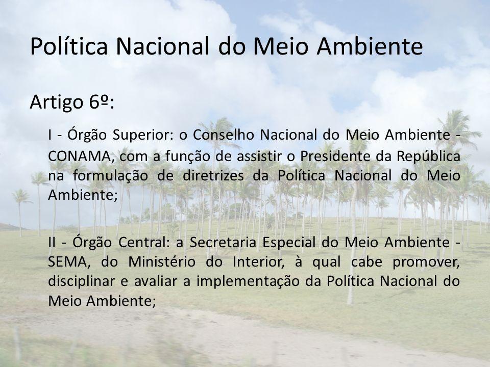 Política Nacional do Meio Ambiente Artigo 6º: I - Órgão Superior: o Conselho Nacional do Meio Ambiente - CONAMA, com a função de assistir o Presidente