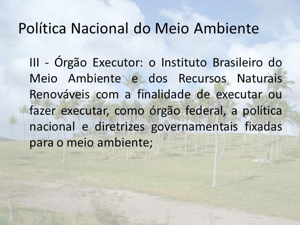 Política Nacional do Meio Ambiente III - Órgão Executor: o Instituto Brasileiro do Meio Ambiente e dos Recursos Naturais Renováveis com a finalidade de executar ou fazer executar, como órgão federal, a política nacional e diretrizes governamentais fixadas para o meio ambiente;